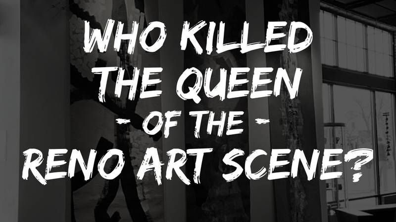 """""""Who killed the queen of the Reno art scene?"""""""